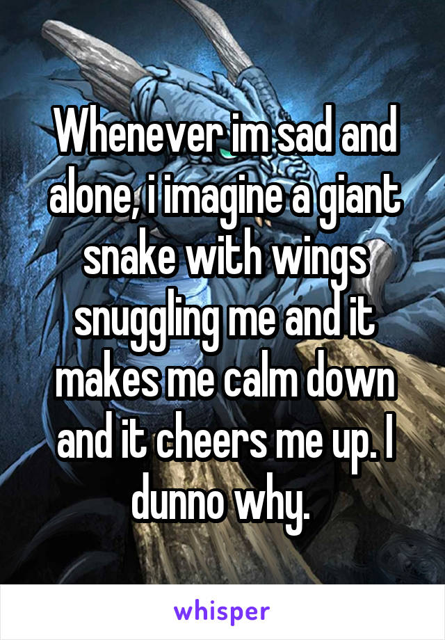 Whenever im sad and alone, i imagine a giant snake with wings snuggling me and it makes me calm down and it cheers me up. I dunno why.