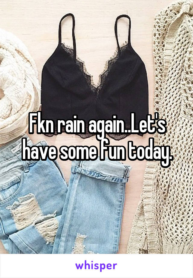 Fkn rain again..Let's have some fun today.