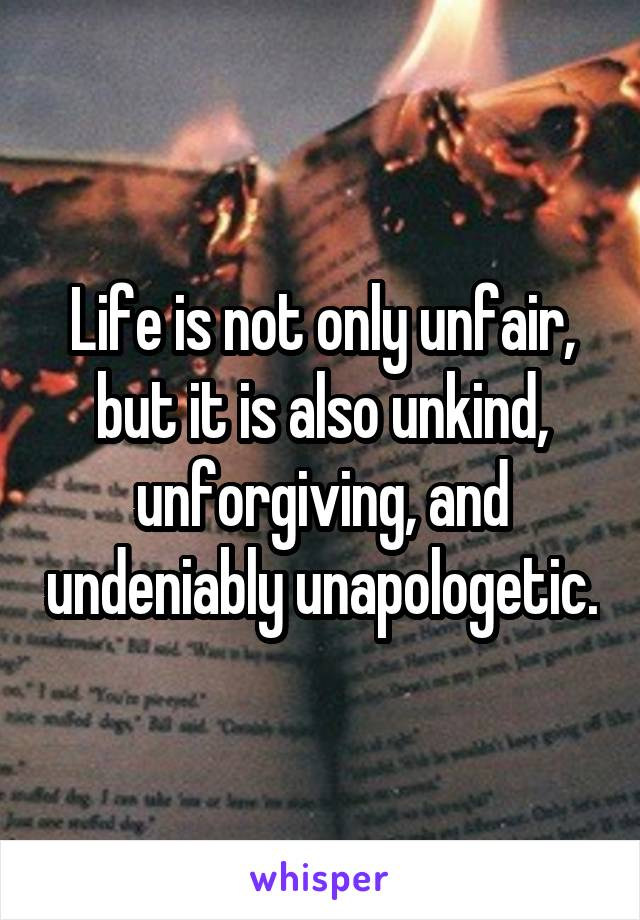 Life is not only unfair, but it is also unkind, unforgiving, and undeniably unapologetic.