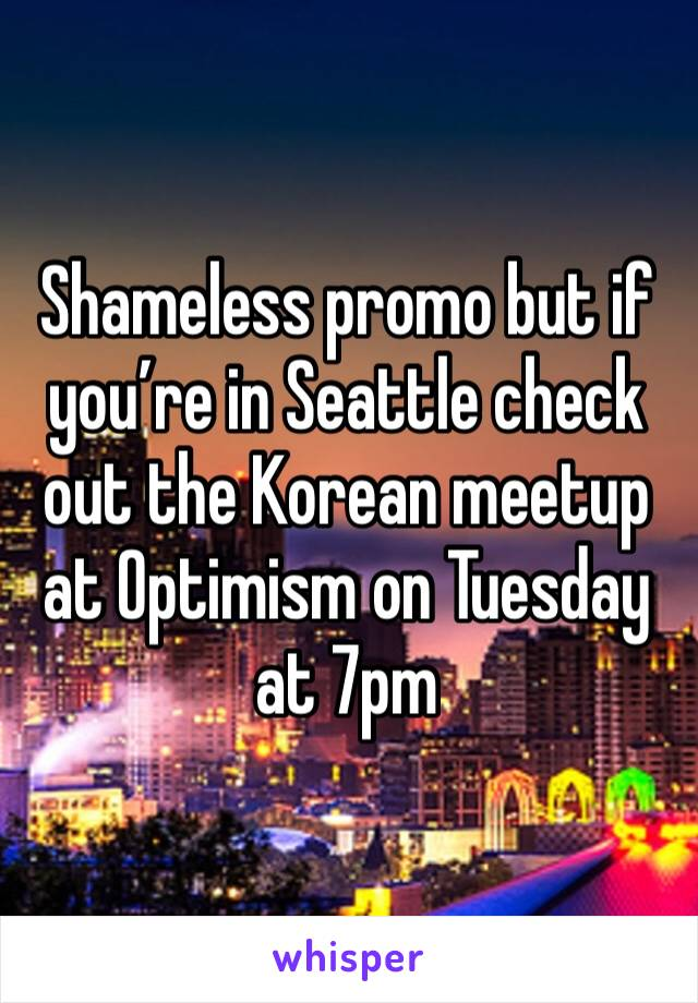 Shameless promo but if you're in Seattle check out the Korean meetup at Optimism on Tuesday at 7pm