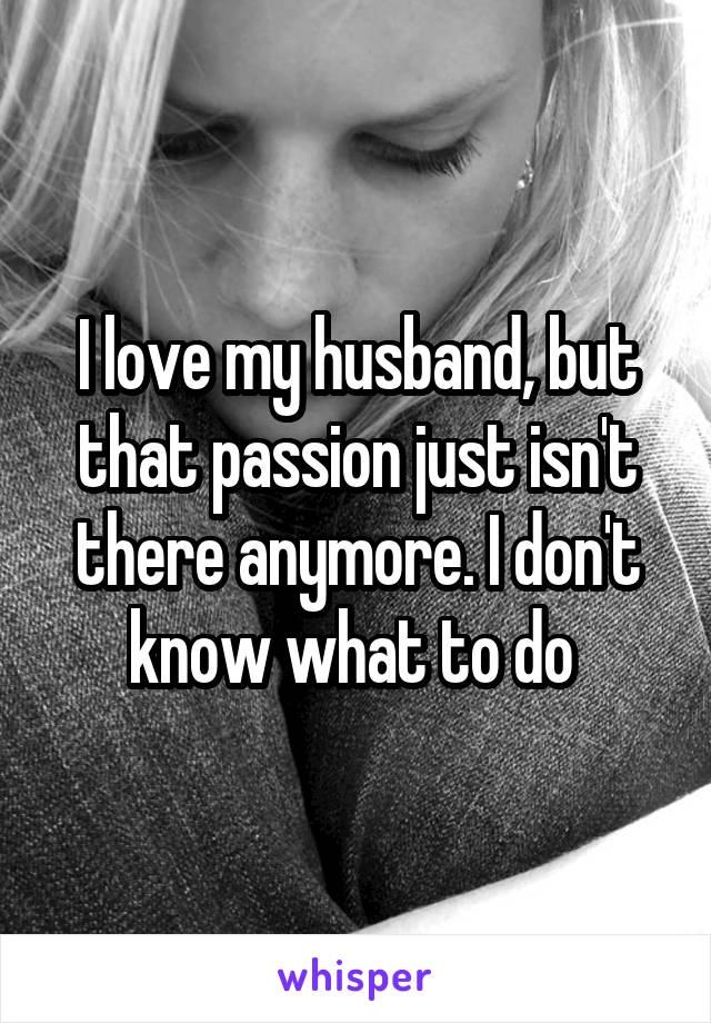 I love my husband, but that passion just isn't there anymore. I don't know what to do
