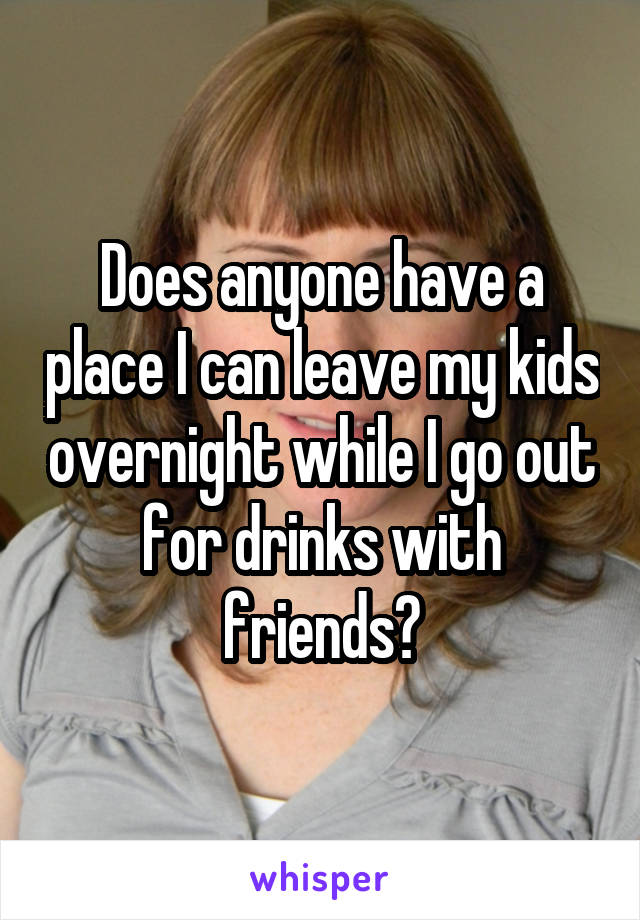 Does anyone have a place I can leave my kids overnight while I go out for drinks with friends?