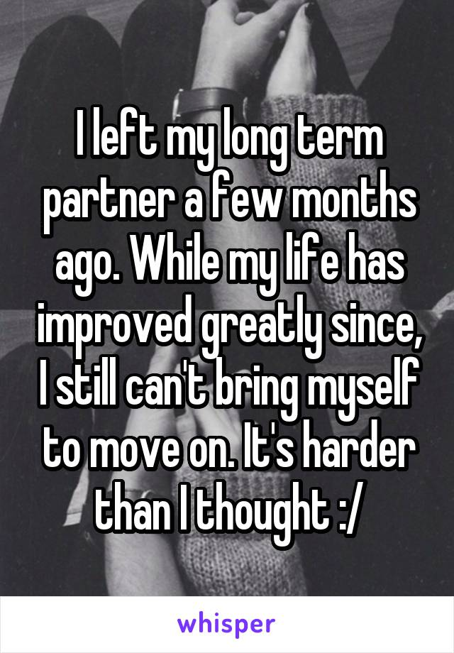I left my long term partner a few months ago. While my life has improved greatly since, I still can't bring myself to move on. It's harder than I thought :/