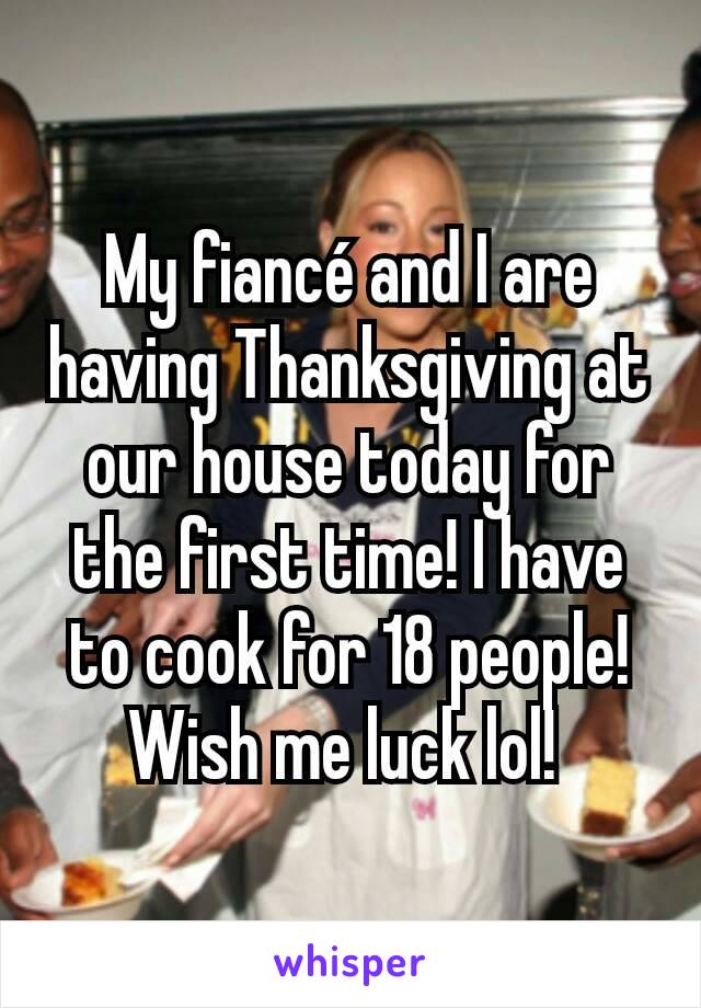 My fiancé and I are having Thanksgiving at our house today for the first time! I have to cook for 18 people! Wish me luck lol!