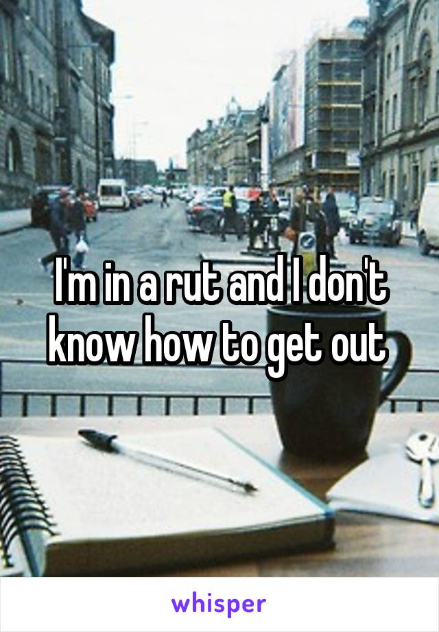 I'm in a rut and I don't know how to get out