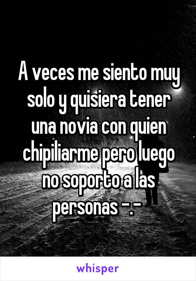 A veces me siento muy solo y quisiera tener una novia con quien chipiliarme pero luego no soporto a las personas -.-