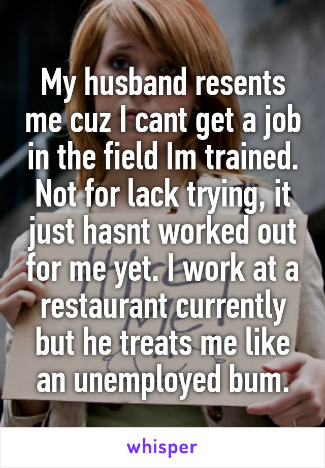 My husband resents me cuz I cant get a job in the field Im trained. Not for lack trying, it just hasnt worked out for me yet. I work at a restaurant currently but he treats me like an unemployed bum.