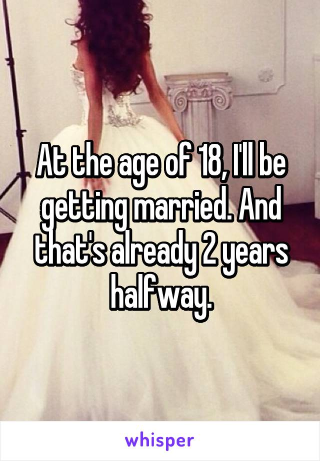 At the age of 18, I'll be getting married. And that's already 2 years halfway.