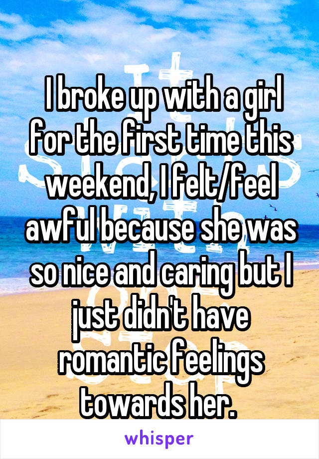 I broke up with a girl for the first time this weekend, I felt/feel awful because she was so nice and caring but I just didn't have romantic feelings towards her.