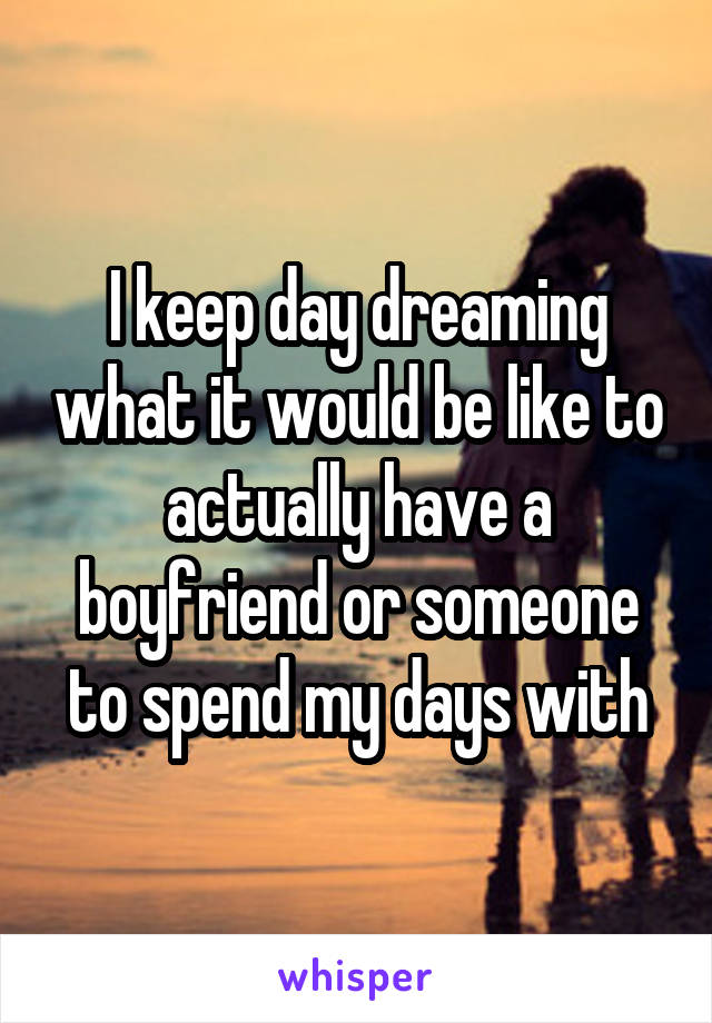 I keep day dreaming what it would be like to actually have a boyfriend or someone to spend my days with