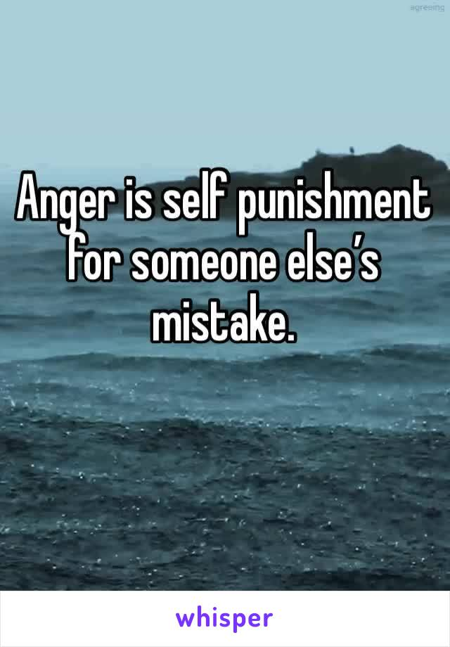 Anger is self punishment for someone else's mistake.