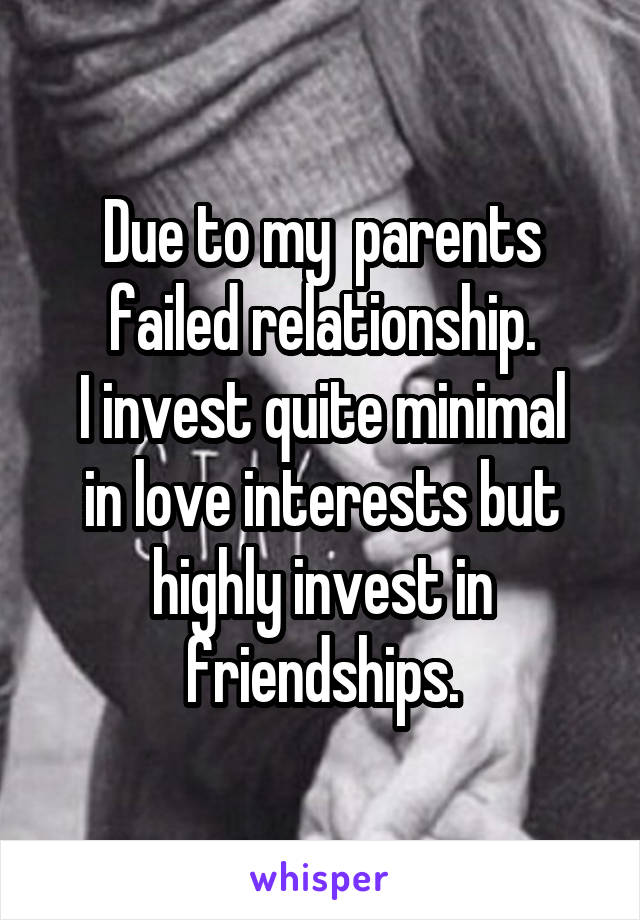 Due to my  parents failed relationship. I invest quite minimal in love interests but highly invest in friendships.