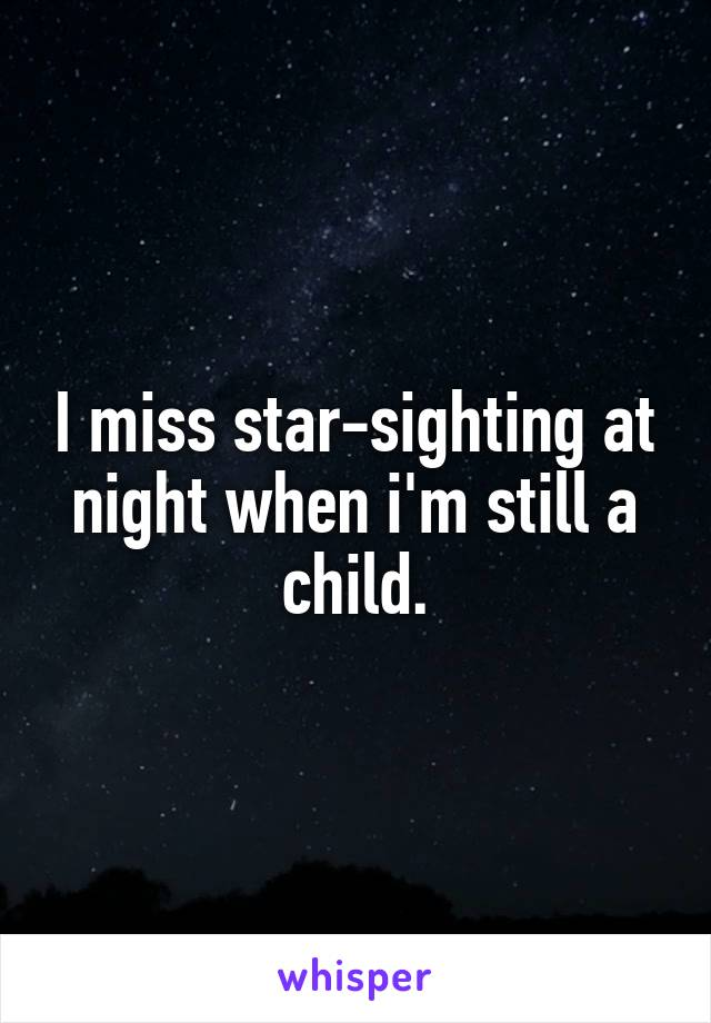 I miss star-sighting at night when i'm still a child.