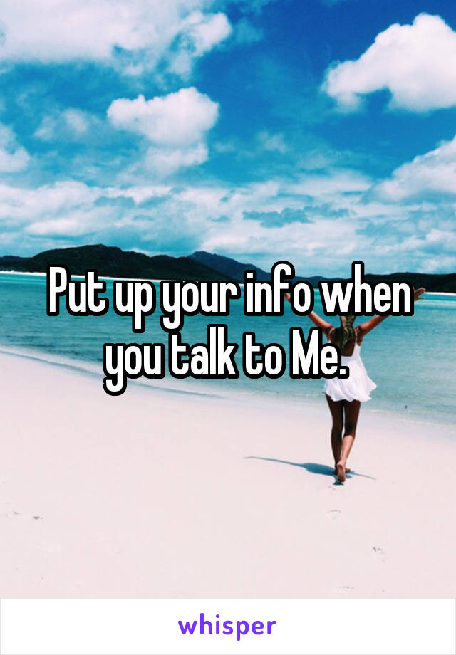 Put up your info when you talk to Me.