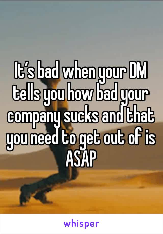 It's bad when your DM tells you how bad your company sucks and that you need to get out of is ASAP