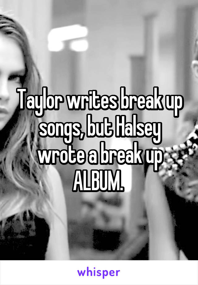 Taylor writes break up songs, but Halsey wrote a break up ALBUM.