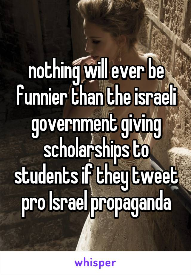 nothing will ever be funnier than the israeli government giving scholarships to students if they tweet pro Israel propaganda