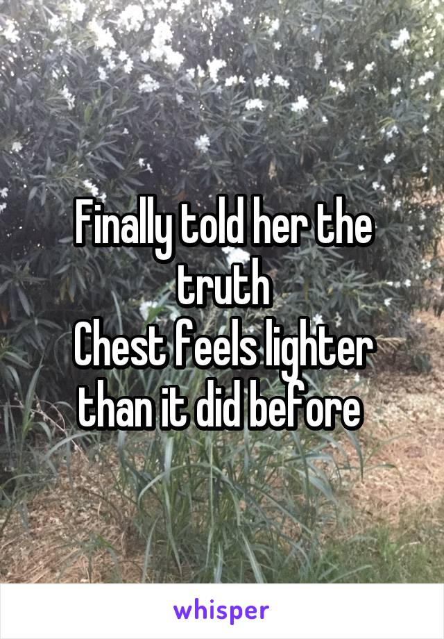 Finally told her the truth Chest feels lighter than it did before