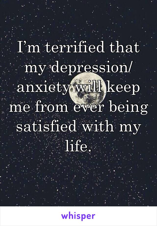 I'm terrified that my depression/anxiety will keep me from ever being satisfied with my life.