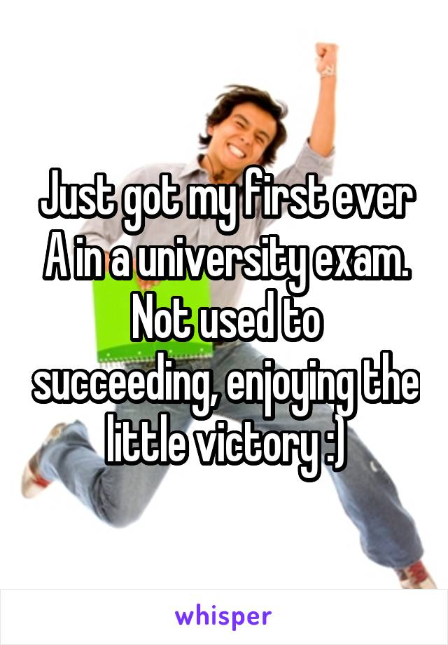 Just got my first ever A in a university exam. Not used to succeeding, enjoying the little victory :)