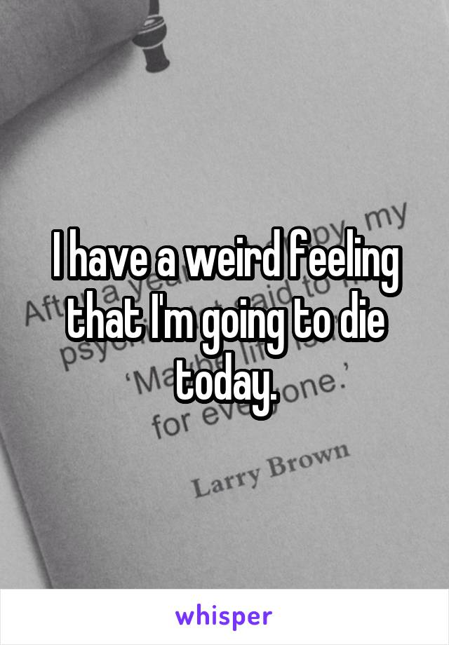 I have a weird feeling that I'm going to die today.