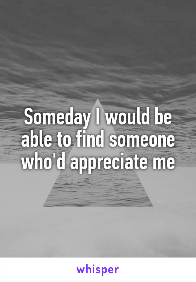 Someday I would be able to find someone who'd appreciate me