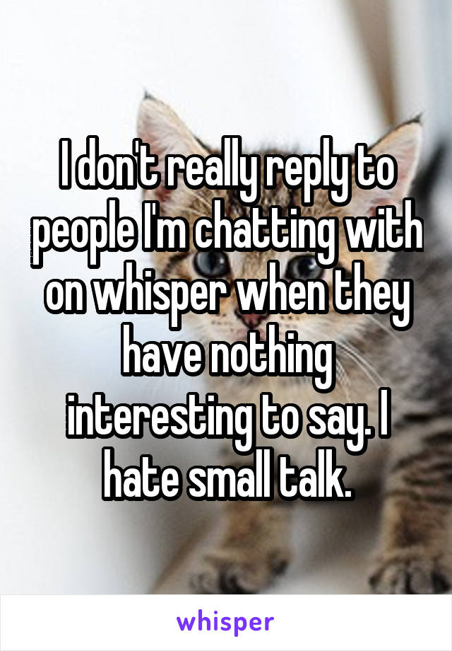 I don't really reply to people I'm chatting with on whisper when they have nothing interesting to say. I hate small talk.