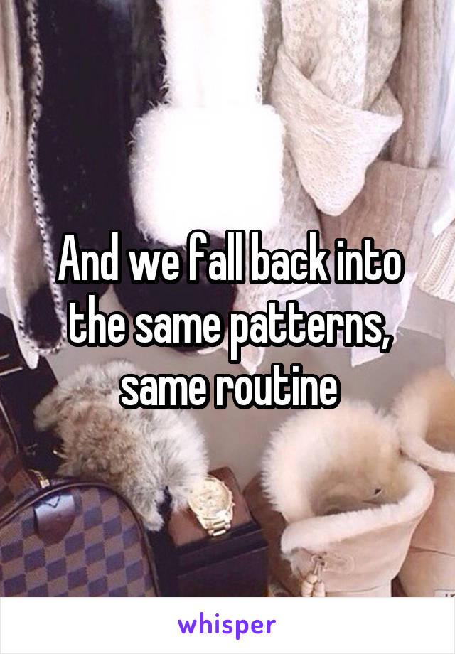 And we fall back into the same patterns, same routine