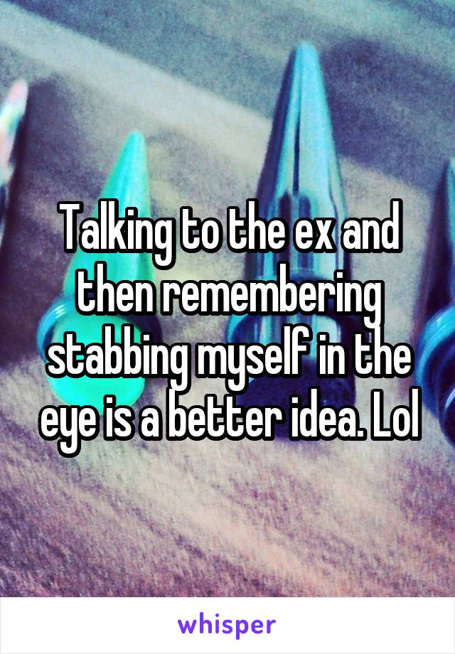 Talking to the ex and then remembering stabbing myself in the eye is a better idea. Lol