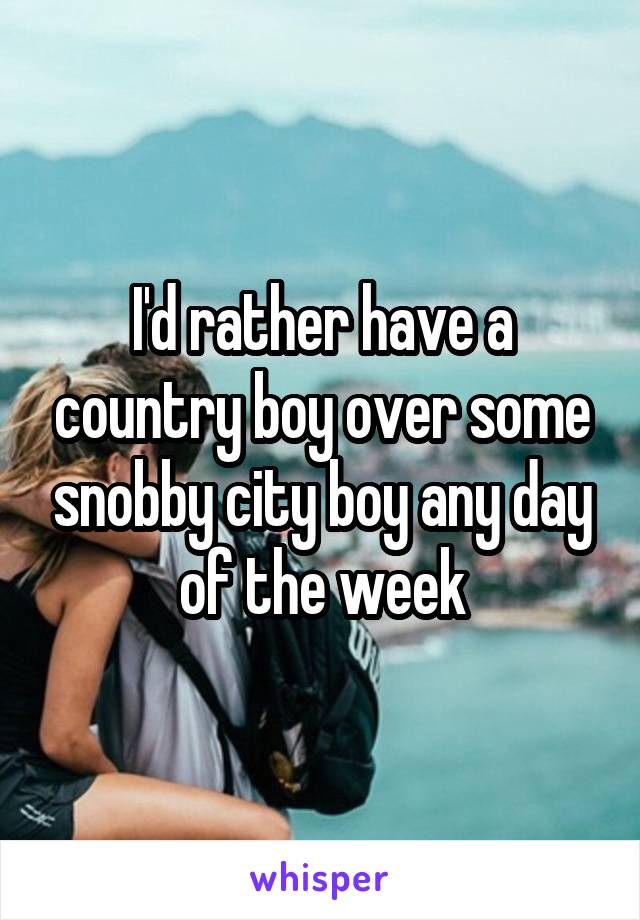 I'd rather have a country boy over some snobby city boy any day of the week