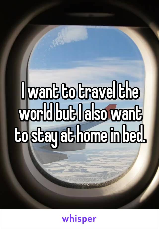 I want to travel the world but I also want to stay at home in bed.