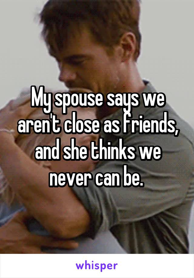 My spouse says we aren't close as friends, and she thinks we never can be.
