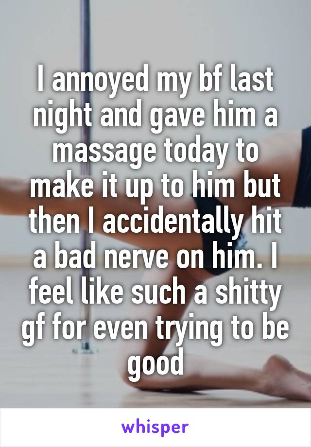 I annoyed my bf last night and gave him a massage today to make it up to him but then I accidentally hit a bad nerve on him. I feel like such a shitty gf for even trying to be good