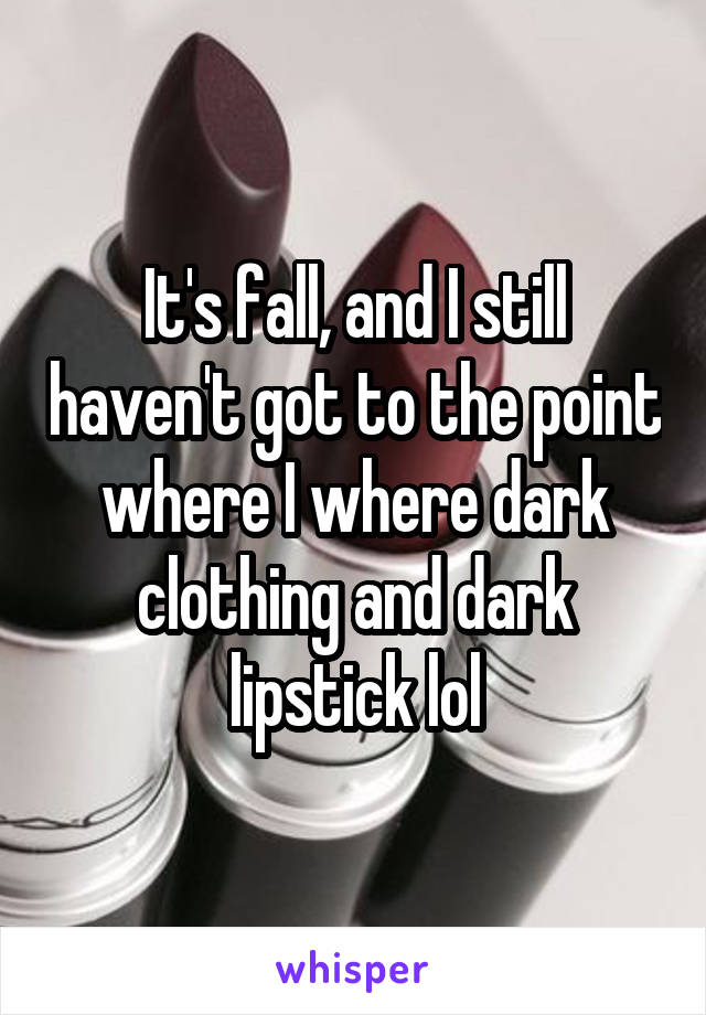 It's fall, and I still haven't got to the point where I where dark clothing and dark lipstick lol