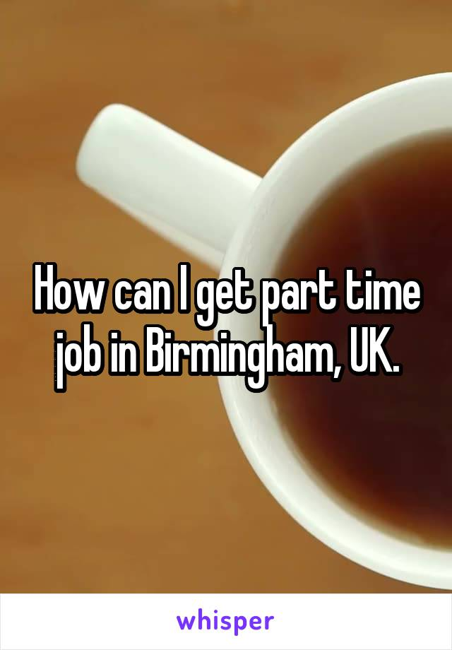 How can I get part time job in Birmingham, UK.