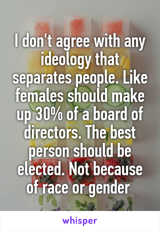 I don't agree with any ideology that separates people. Like females should make up 30% of a board of directors. The best person should be elected. Not because of race or gender