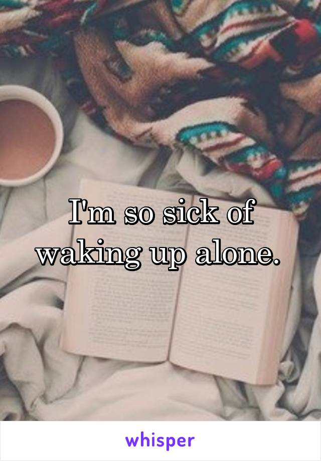 I'm so sick of waking up alone.