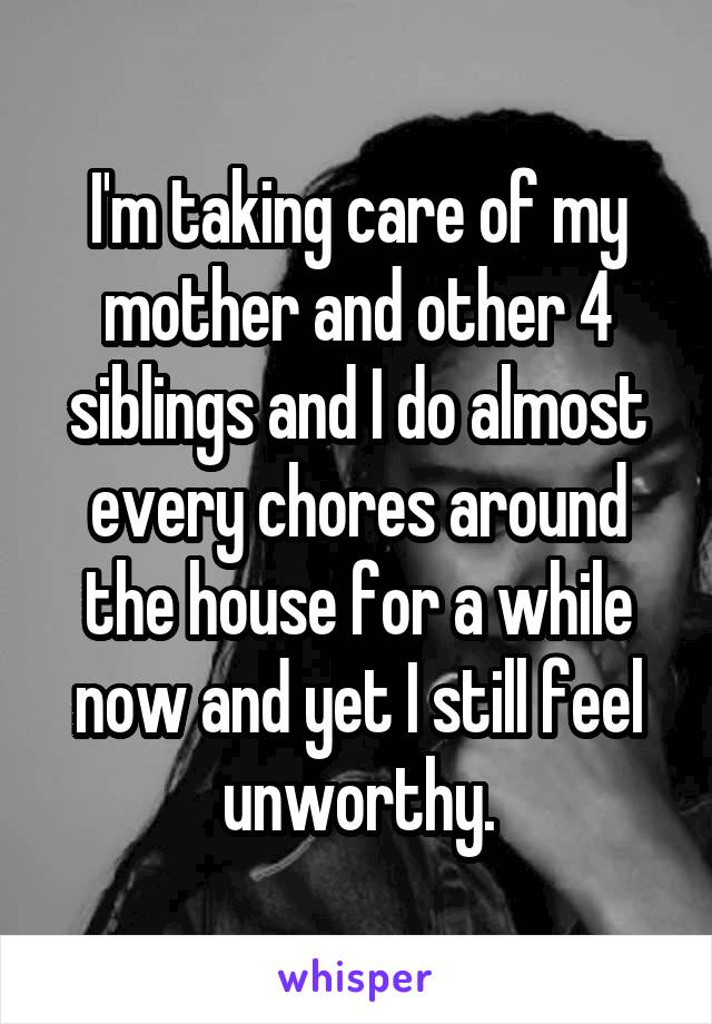 I'm taking care of my mother and other 4 siblings and I do almost every chores around the house for a while now and yet I still feel unworthy.