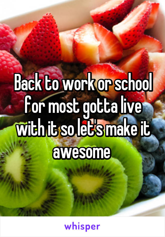 Back to work or school for most gotta live with it so let's make it awesome
