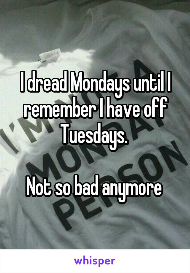 I dread Mondays until I remember I have off Tuesdays.   Not so bad anymore