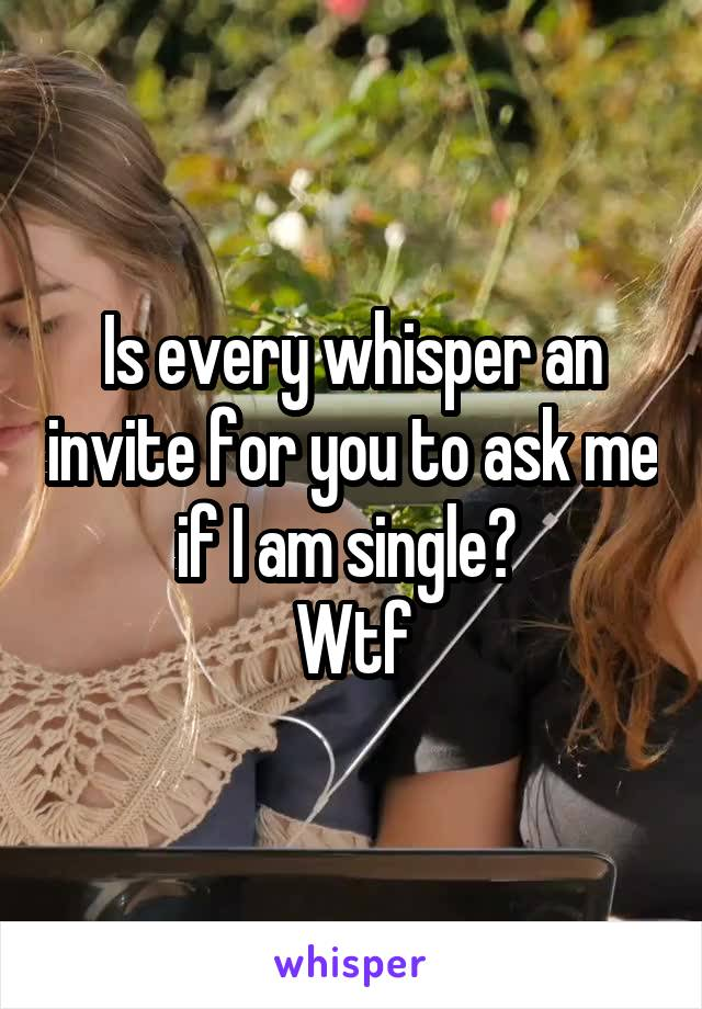 Is every whisper an invite for you to ask me if I am single?  Wtf