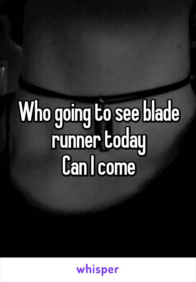 Who going to see blade runner today Can I come