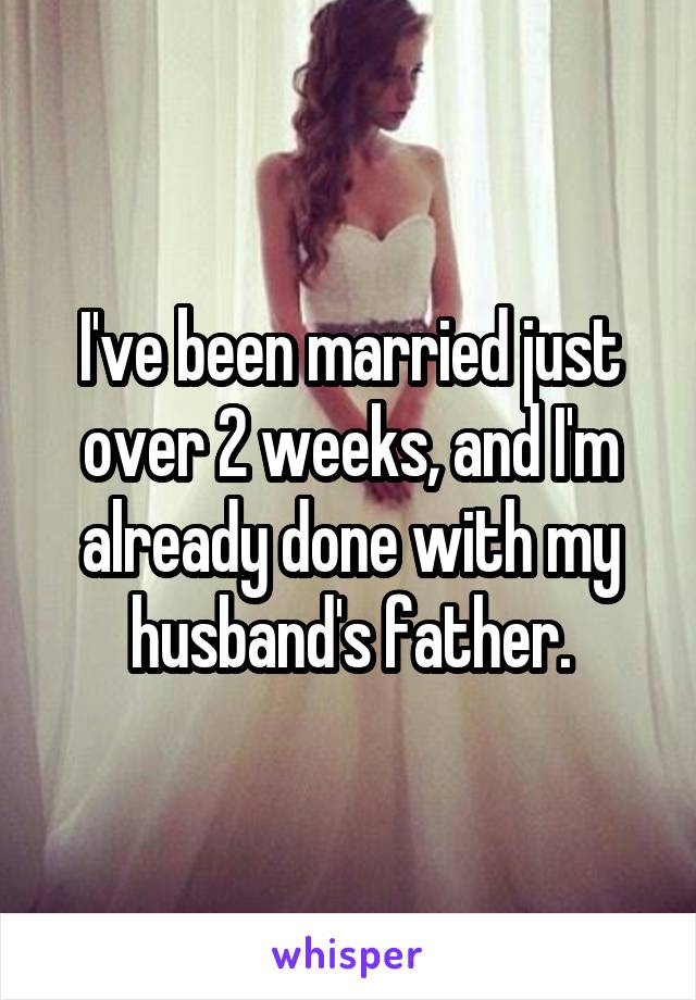 I've been married just over 2 weeks, and I'm already done with my husband's father.