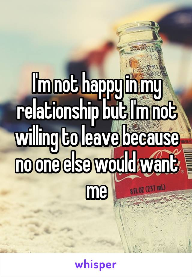 I'm not happy in my relationship but I'm not willing to leave because no one else would want me