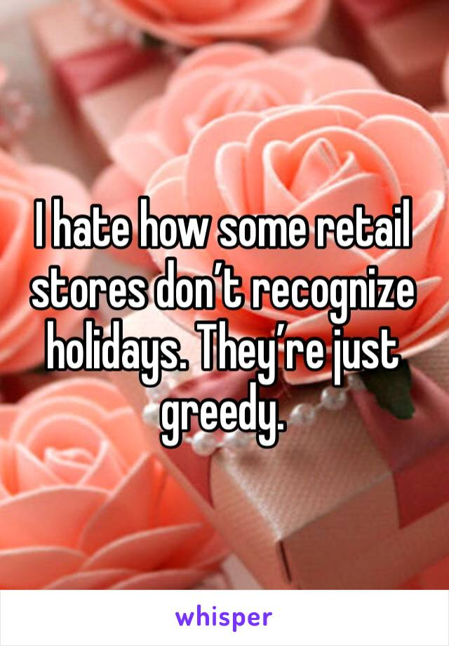 I hate how some retail stores don't recognize holidays. They're just greedy.