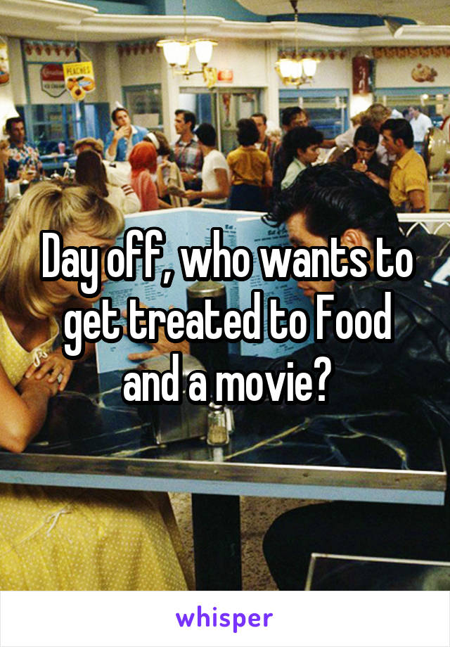 Day off, who wants to get treated to Food and a movie?