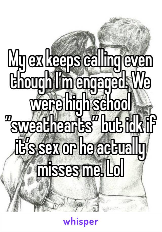 "My ex keeps calling even though I'm engaged. We were high school ""sweathearts"" but idk if it's sex or he actually misses me. Lol"