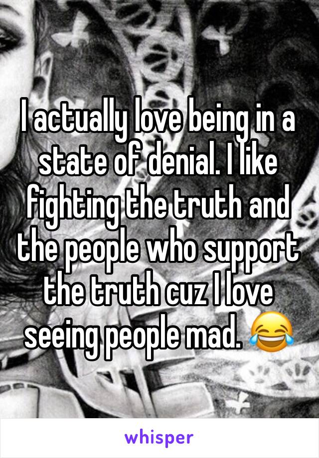 I actually love being in a state of denial. I like fighting the truth and the people who support the truth cuz I love seeing people mad. 😂