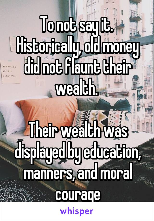 To not say it.  Historically, old money did not flaunt their wealth.   Their wealth was displayed by education, manners, and moral courage