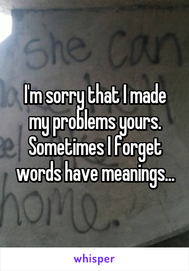 I'm sorry that I made my problems yours. Sometimes I forget words have meanings...